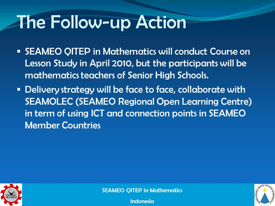 SEAMEO QITEP in Mathematics Indonesia The Follow-up Action SEAMEO QITEP in Mathematics will conduct Course on Lesson Study in April 2010, but the participants will be mathematics teachers of Senior High Schools.