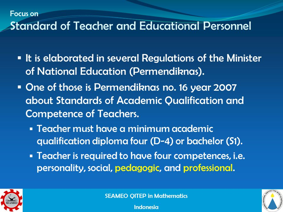 SEAMEO QITEP in Mathematics Indonesia Focus on Standard of Teacher and Educational Personnel It is elaborated in several Regulations of the Minister of National Education (Permendiknas).
