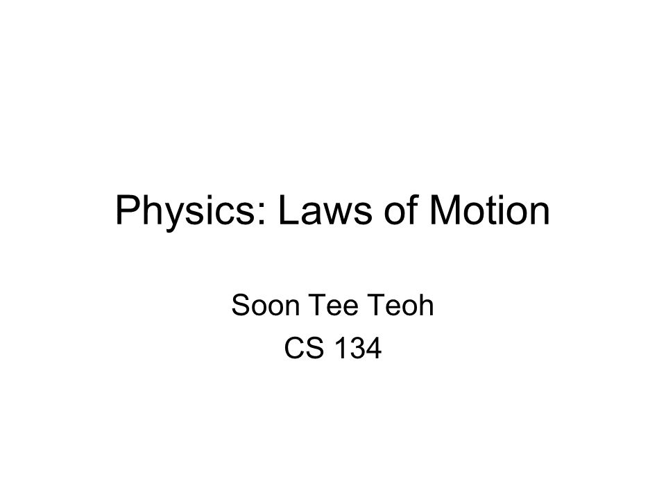Physics: Laws of Motion Soon Tee Teoh CS 134