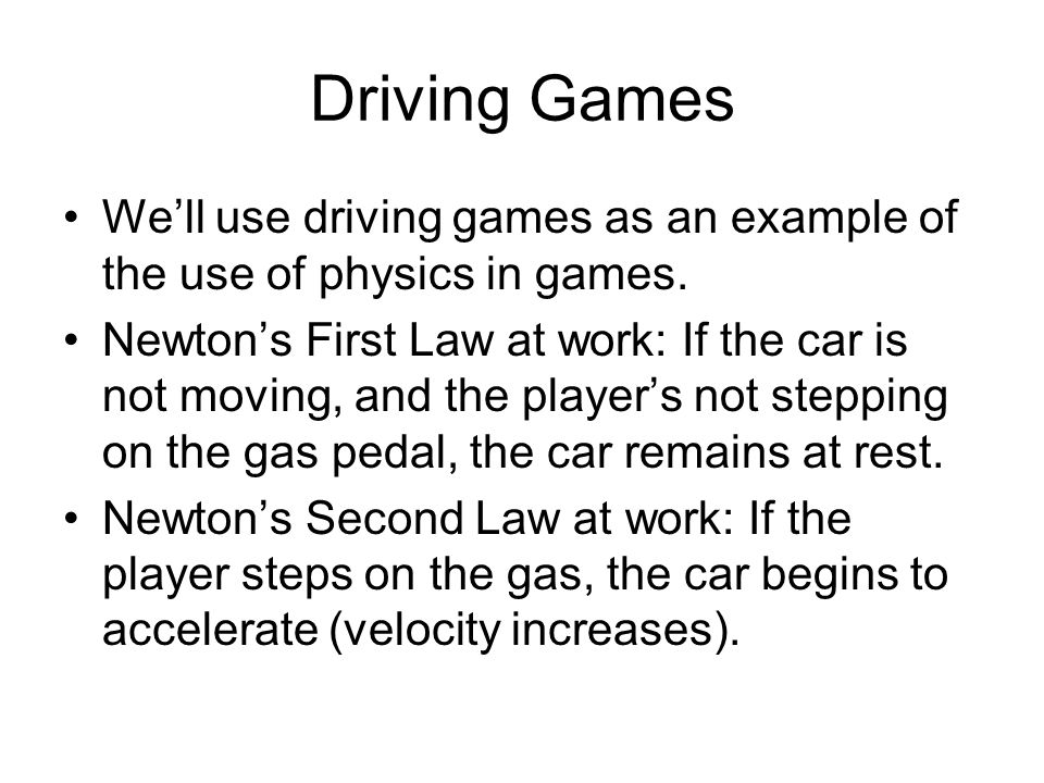 Determining Net Force Different forces act on the car –Gravity: If the car is on a slope –Engine: The engine powers the car and turn the wheels –Air resistance: Air resistance applies a force on the car, especially as the car is moving faster –Friction: Friction of the wheels with the road surface We have to calculate all these forces and then determine the acceleration (change in velocity) the net force creates in the car.