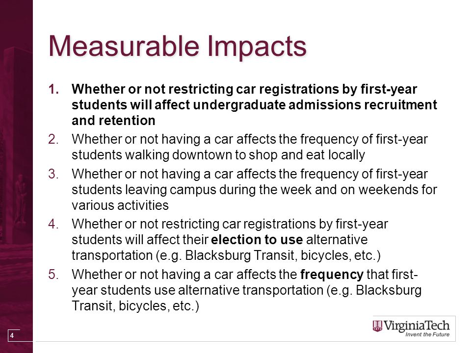 Measurable Impacts 1.Whether or not restricting car registrations by first-year students will affect undergraduate admissions recruitment and retention 2.Whether or not having a car affects the frequency of first-year students walking downtown to shop and eat locally 3.Whether or not having a car affects the frequency of first-year students leaving campus during the week and on weekends for various activities 4.Whether or not restricting car registrations by first-year students will affect their election to use alternative transportation (e.g.