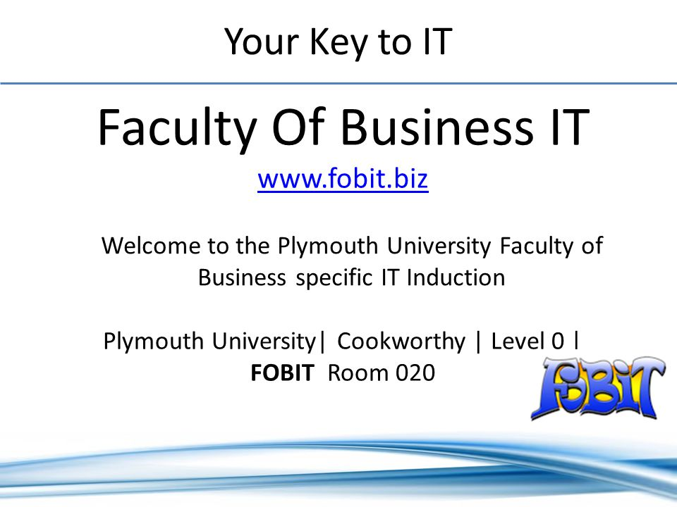 Your Key to IT Faculty Of Business IT www.fobit.biz www.fobit.biz Plymouth University| Cookworthy | Level 0 | FOBIT Room 020 Welcome to the Plymouth University Faculty of Business specific IT Induction