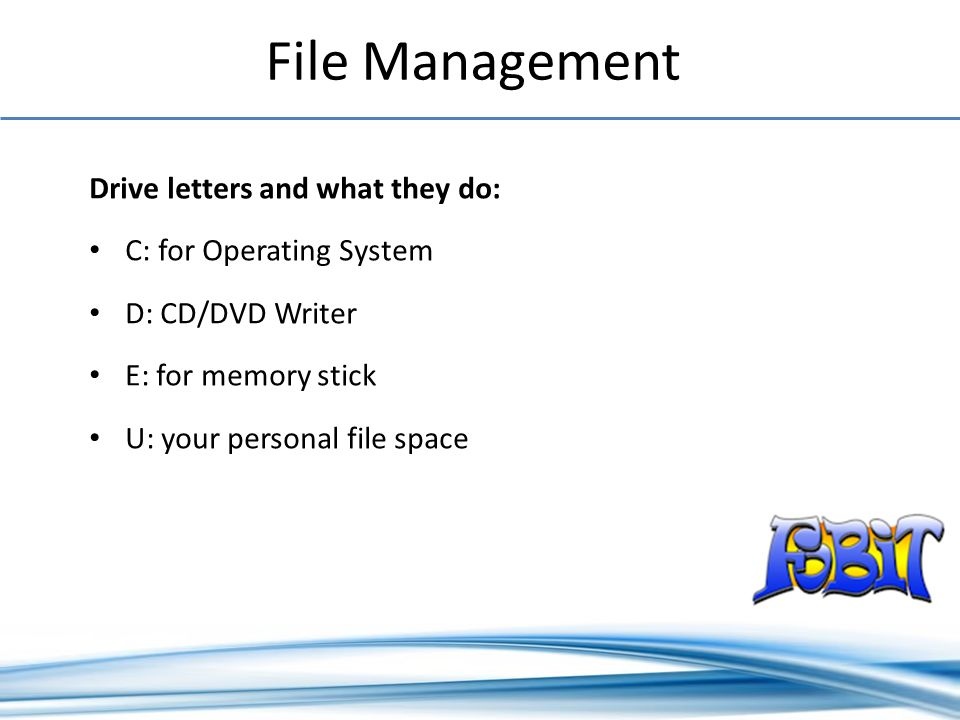 File Management Drive letters and what they do: C: for Operating System D: CD/DVD Writer E: for memory stick U: your personal file space