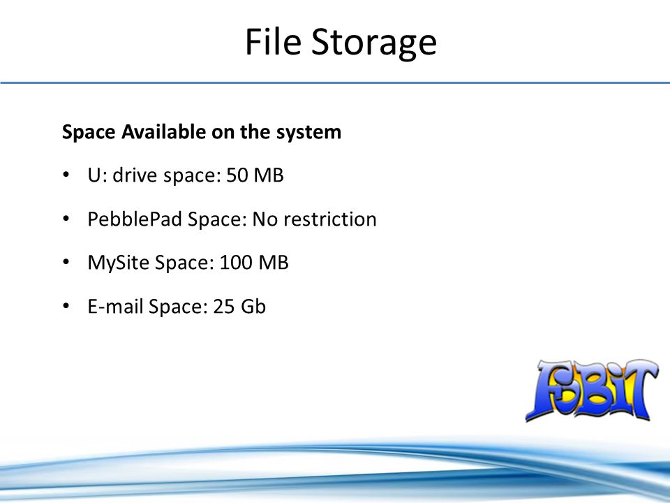 File Storage Space Available on the system U: drive space: 50 MB PebblePad Space: No restriction MySite Space: 100 MB E-mail Space: 25 Gb
