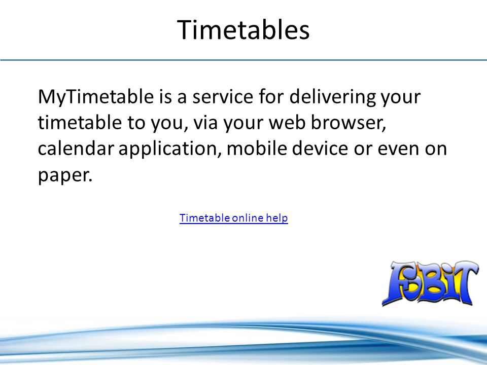Timetables Timetable online help MyTimetable is a service for delivering your timetable to you, via your web browser, calendar application, mobile device or even on paper.