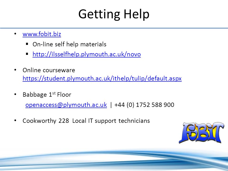 On-line self help materials   Online courseware     Babbage 1 st Floor | +44 (0) Cookworthy 228 Local IT support technicians Getting Help