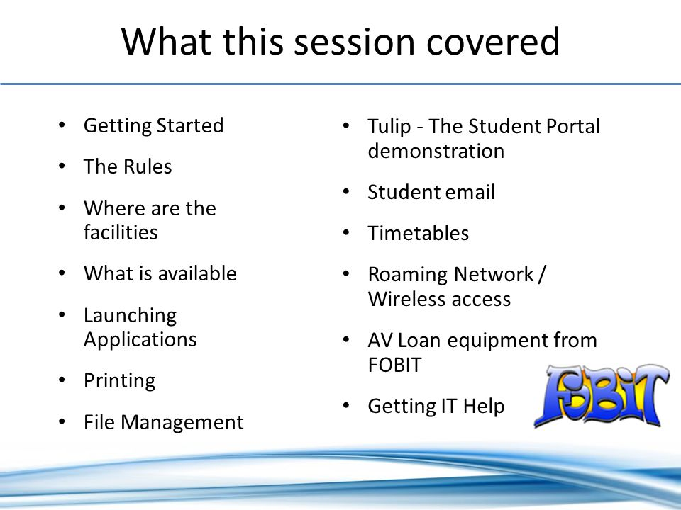 What this session covered Getting Started The Rules Where are the facilities What is available Launching Applications Printing File Management Tulip - The Student Portal demonstration Student  Timetables Roaming Network / Wireless access AV Loan equipment from FOBIT Getting IT Help