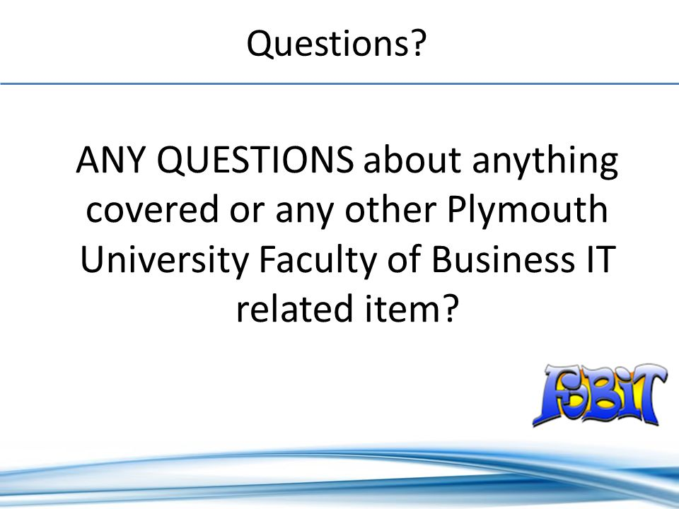 ANY QUESTIONS about anything covered or any other Plymouth University Faculty of Business IT related item.