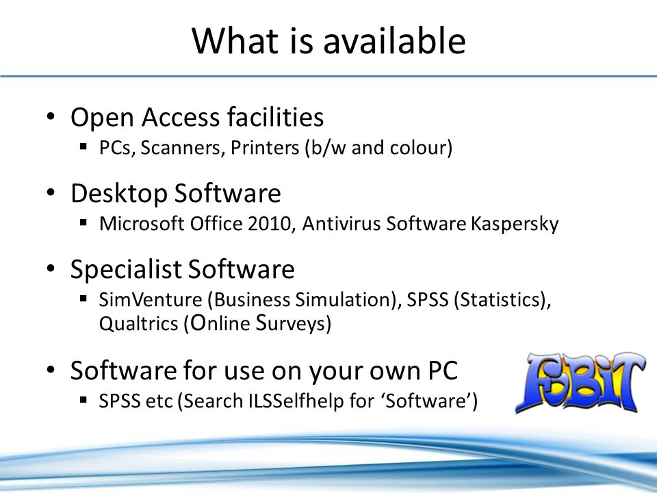 What is available Open Access facilities PCs, Scanners, Printers (b/w and colour) Desktop Software Microsoft Office 2010, Antivirus Software Kaspersky Specialist Software SimVenture (Business Simulation), SPSS (Statistics), Qualtrics ( O nline S urveys) Software for use on your own PC SPSS etc (Search ILSSelfhelp for Software)
