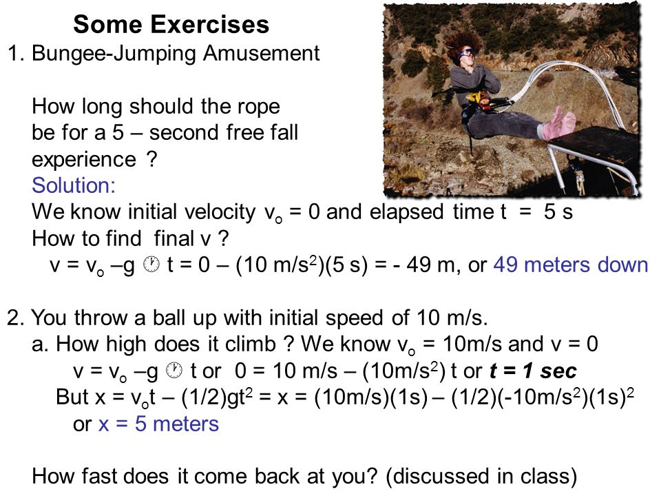 Some Exercises 1.Bungee-Jumping Amusement How long should the rope be for a 5 – second free fall experience .