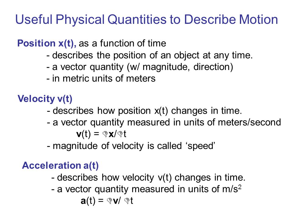 Different Types of Motion 1.Uniform Motion (constant velocity, a = 0) speed v = x/ t speed is the magnitude of the velocity vector (a vector is a quantity w/ both magnitude and direction) Examples: a parked car skater coasting on a rink a car moving up a hill at steady speed and direction