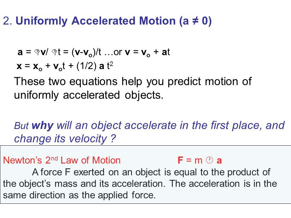 2. Uniformly Accelerated Motion (a 0) a = v/ t = (v-v o )/t …or v = v o + at x = x o + v o t + (1/2) a t 2 These two equations help you predict motion