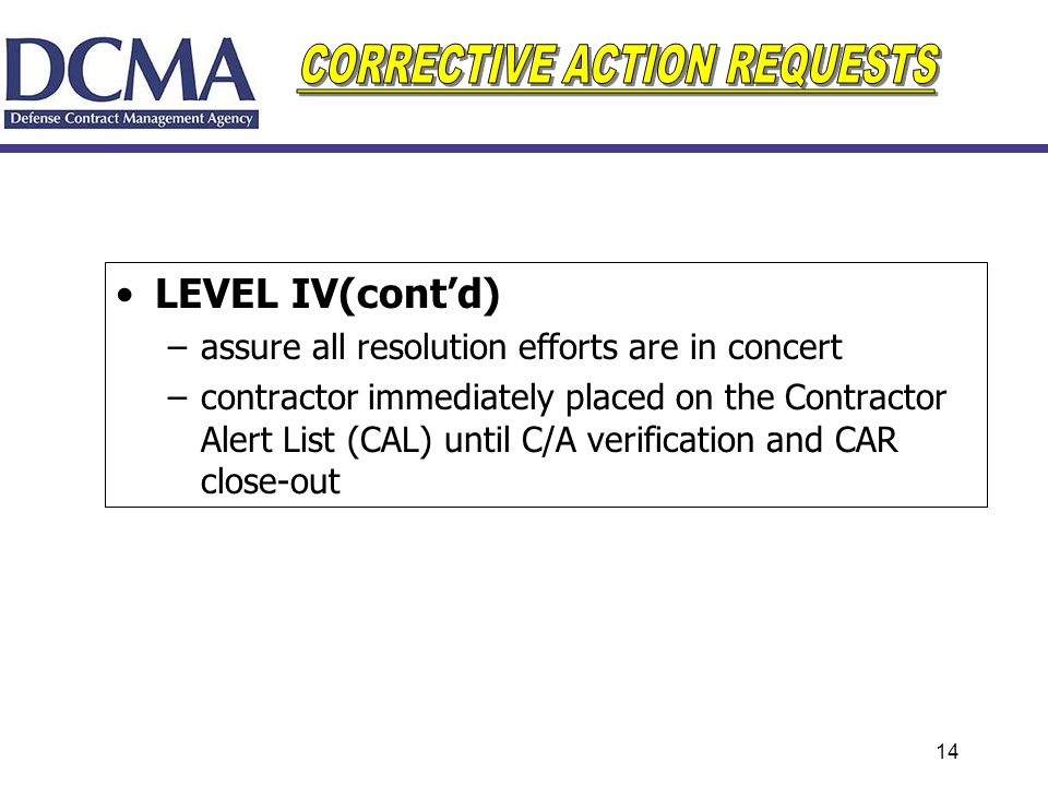 14 LEVEL IV(contd) –assure all resolution efforts are in concert –contractor immediately placed on the Contractor Alert List (CAL) until C/A verificat