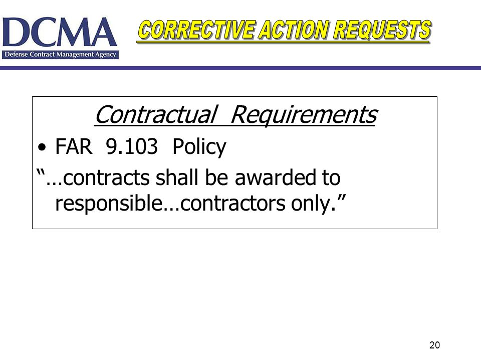 20 Contractual Requirements FAR 9.103 Policy …contracts shall be awarded to responsible…contractors only.
