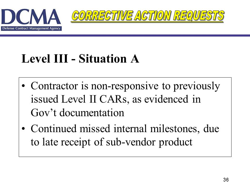 36 Level III - Situation A Contractor is non-responsive to previously issued Level II CARs, as evidenced in Govt documentation Continued missed intern