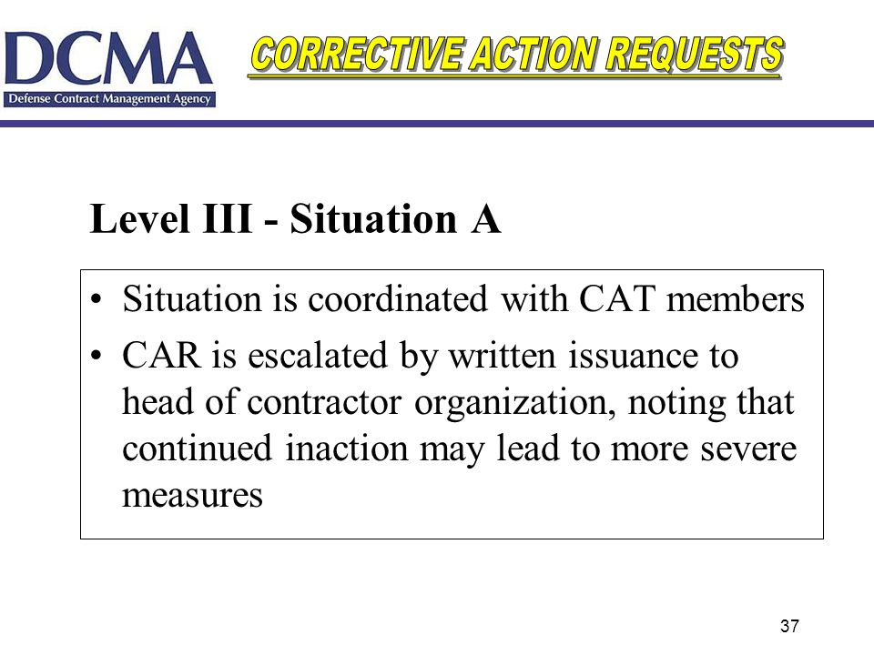 37 Level III - Situation A Situation is coordinated with CAT members CAR is escalated by written issuance to head of contractor organization, noting t