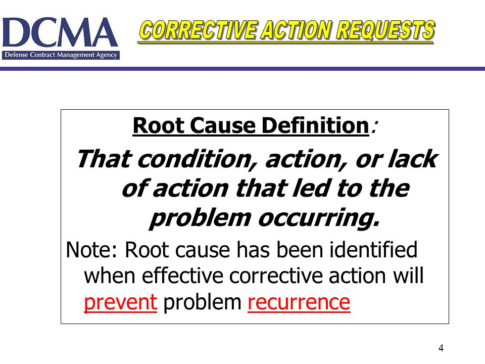 4 Root Cause Definition: That condition, action, or lack of action that led to the problem occurring. Note: Root cause has been identified when effect