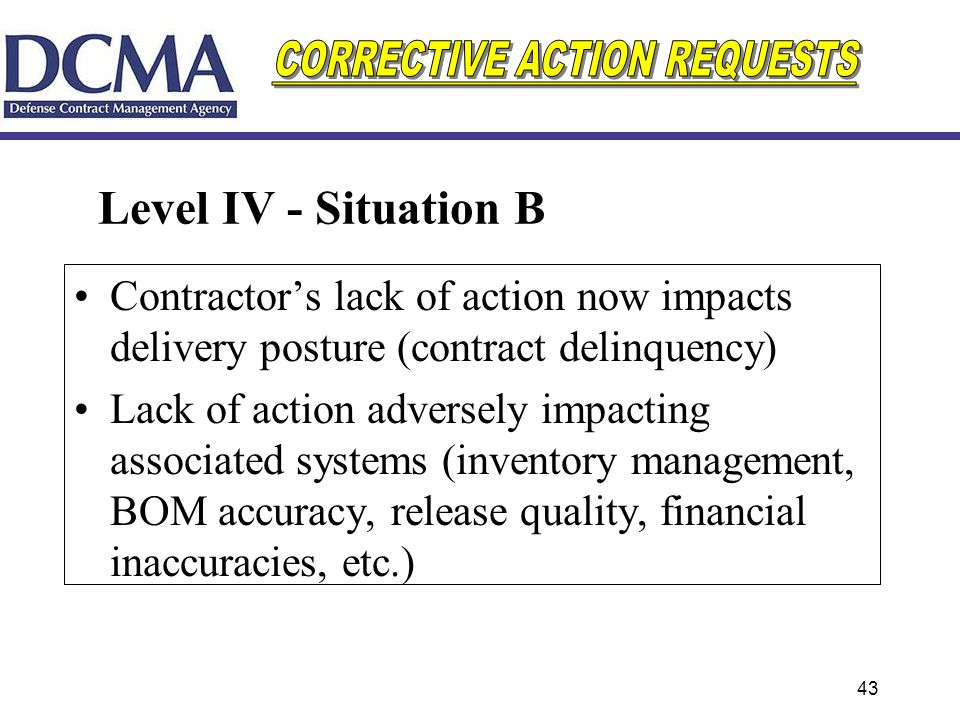 43 Level IV - Situation B Contractors lack of action now impacts delivery posture (contract delinquency) Lack of action adversely impacting associated