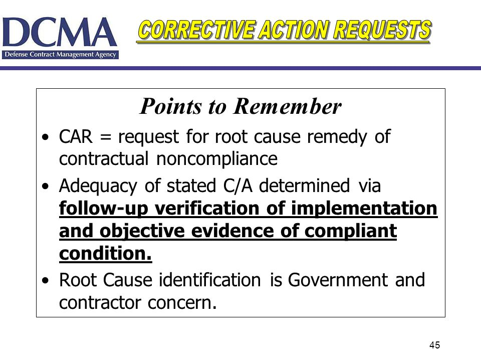 45 Points to Remember CAR = request for root cause remedy of contractual noncompliance Adequacy of stated C/A determined via follow-up verification of