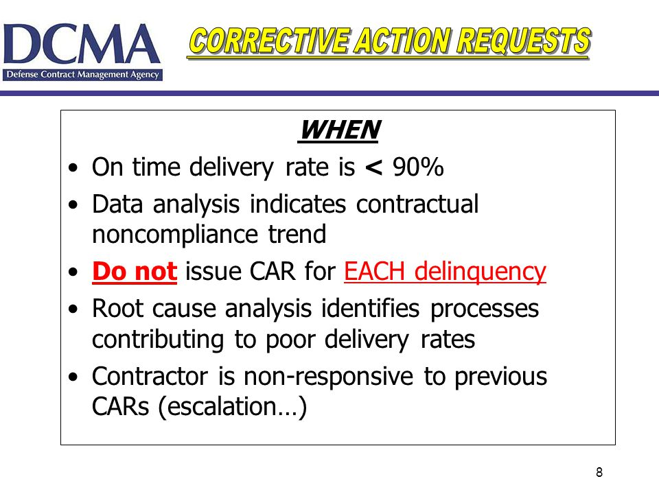 8 WHEN On time delivery rate is < 90% Data analysis indicates contractual noncompliance trend Do not issue CAR for EACH delinquency Root cause analysi