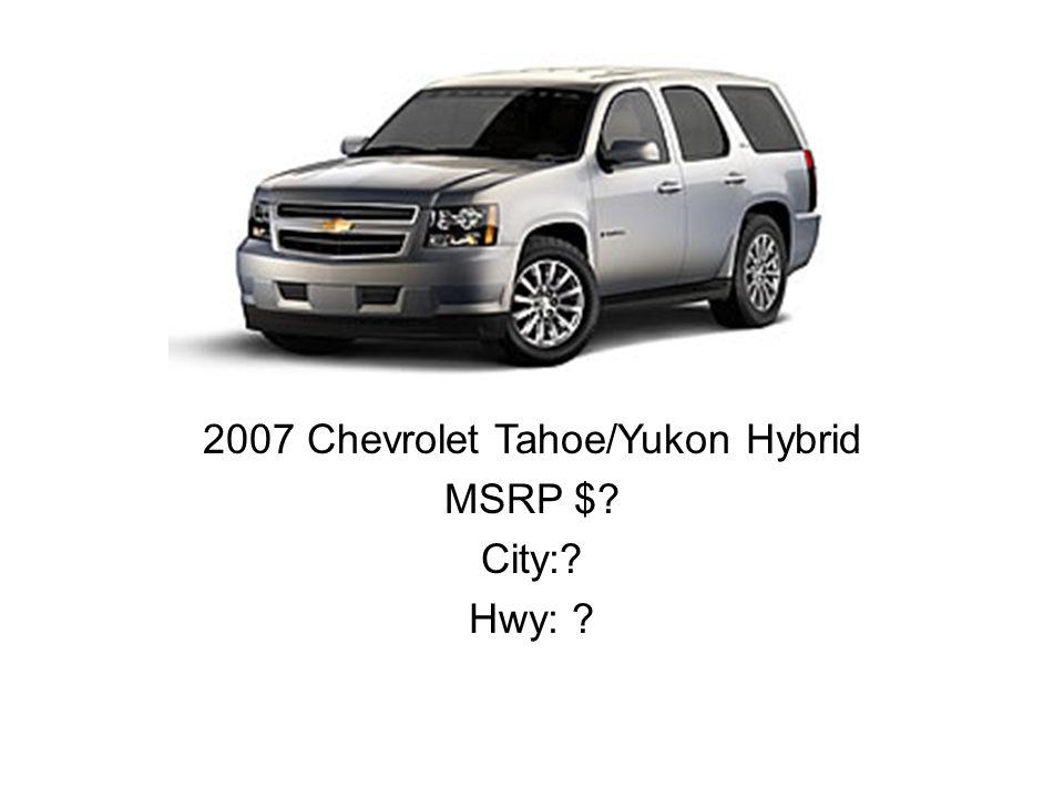 2007 Chevrolet Tahoe/Yukon Hybrid MSRP $? City:? Hwy: ?