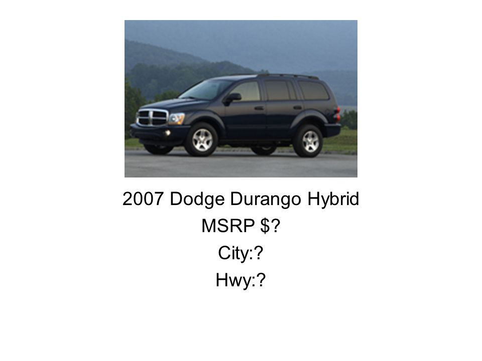 2007 Dodge Durango Hybrid MSRP $? City:? Hwy:?