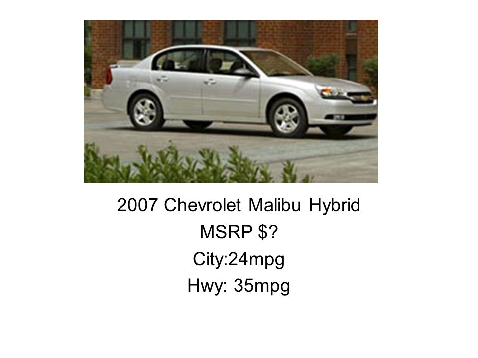 2007 Chevrolet Malibu Hybrid MSRP $? City:24mpg Hwy: 35mpg