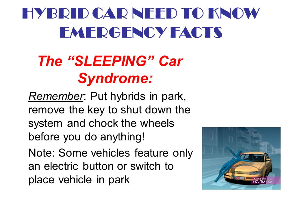 The SLEEPING Car Syndrome: Remember: Put hybrids in park, remove the key to shut down the system and chock the wheels before you do anything! Note: So