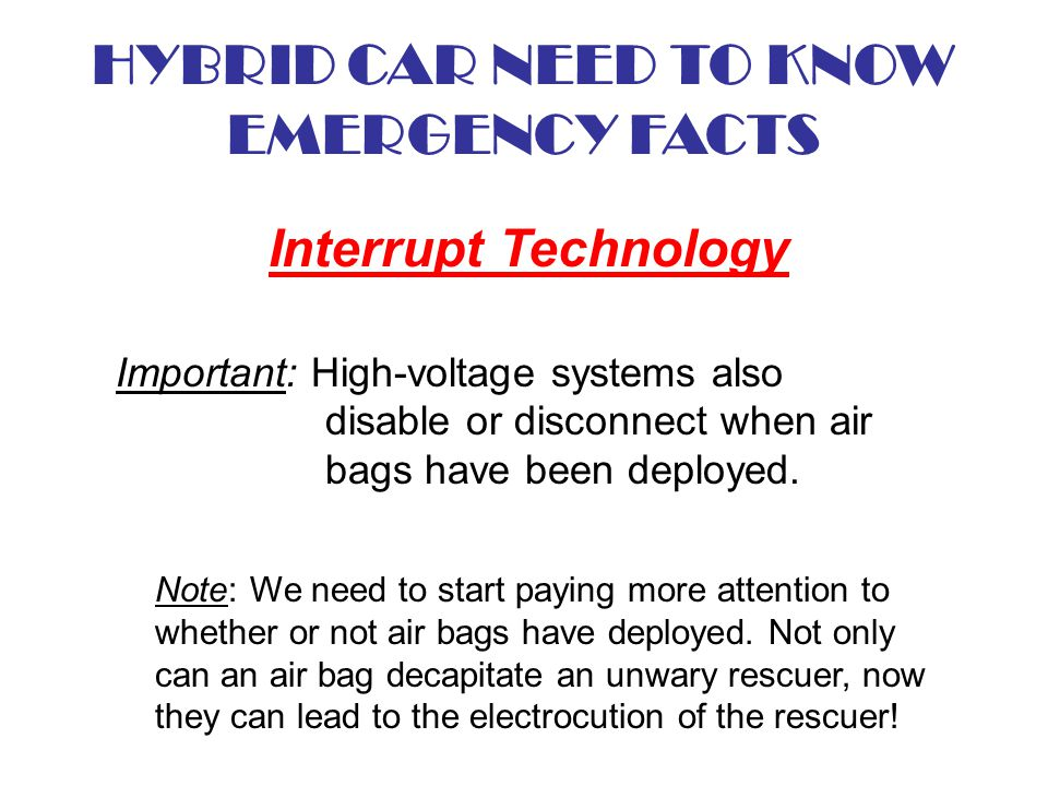 HYBRID CAR NEED TO KNOW EMERGENCY FACTS Interrupt Technology Important: High-voltage systems also disable or disconnect when air bags have been deploy