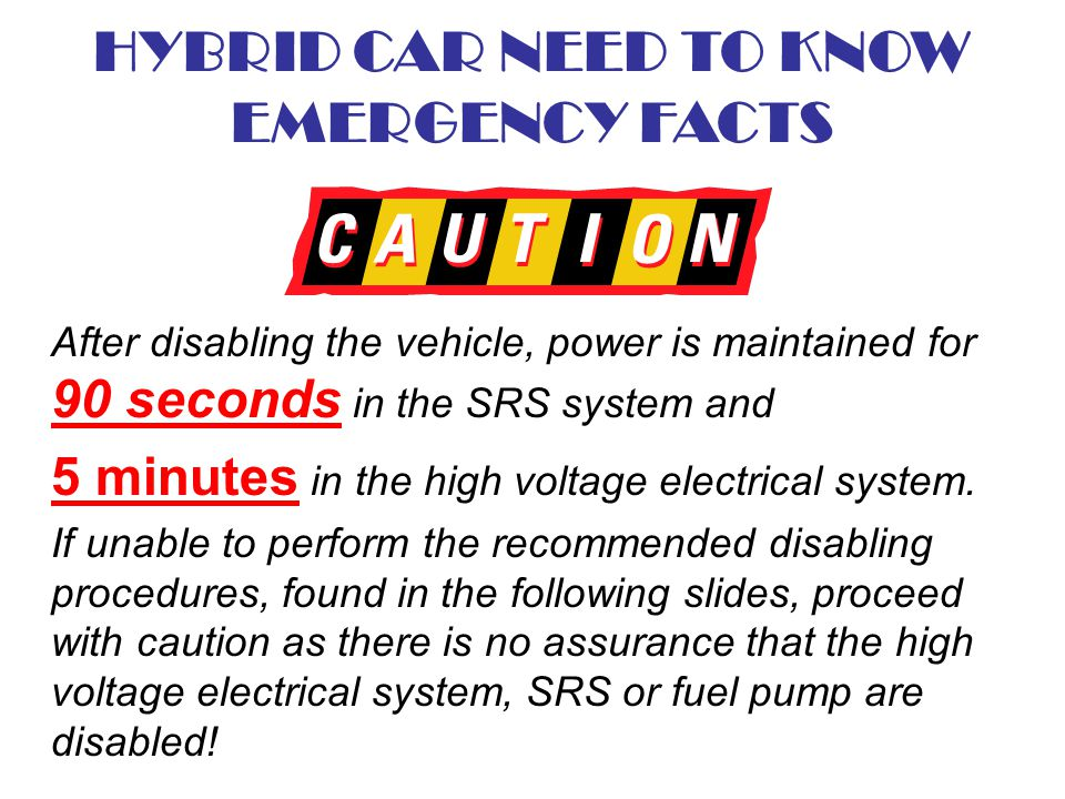 HYBRID CAR NEED TO KNOW EMERGENCY FACTS After disabling the vehicle, power is maintained for 90 seconds in the SRS system and 5 minutes in the high vo
