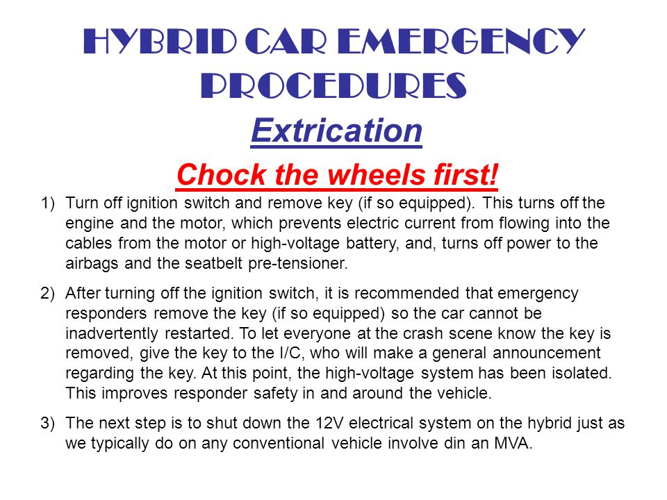 HYBRID CAR EMERGENCY PROCEDURES Extrication Chock the wheels first! 1)Turn off ignition switch and remove key (if so equipped). This turns off the eng