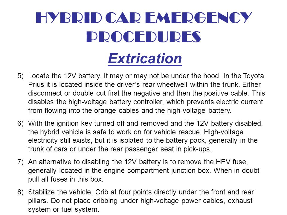 HYBRID CAR EMERGENCY PROCEDURES Extrication 5)Locate the 12V battery. It may or may not be under the hood. In the Toyota Prius it is located inside th