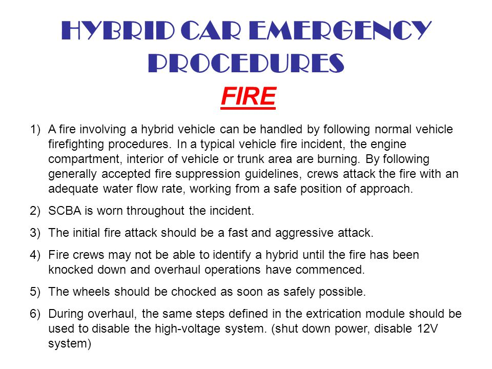 HYBRID CAR EMERGENCY PROCEDURES FIRE 1)A fire involving a hybrid vehicle can be handled by following normal vehicle firefighting procedures. In a typi