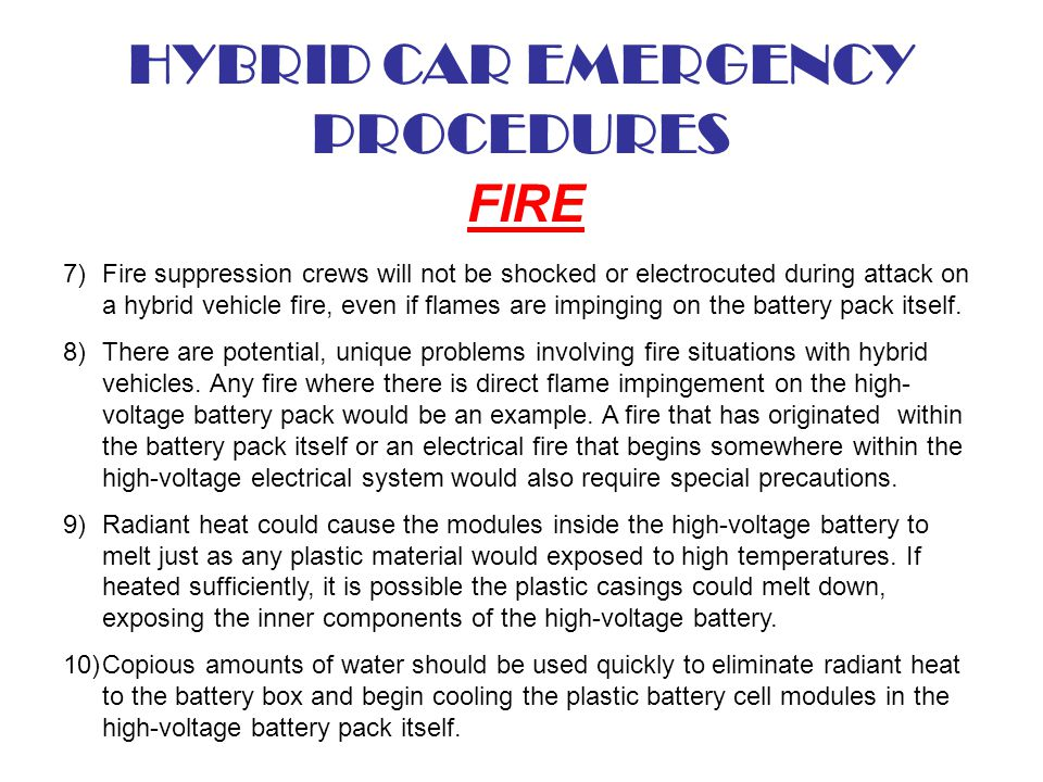 HYBRID CAR EMERGENCY PROCEDURES FIRE 7)Fire suppression crews will not be shocked or electrocuted during attack on a hybrid vehicle fire, even if flam