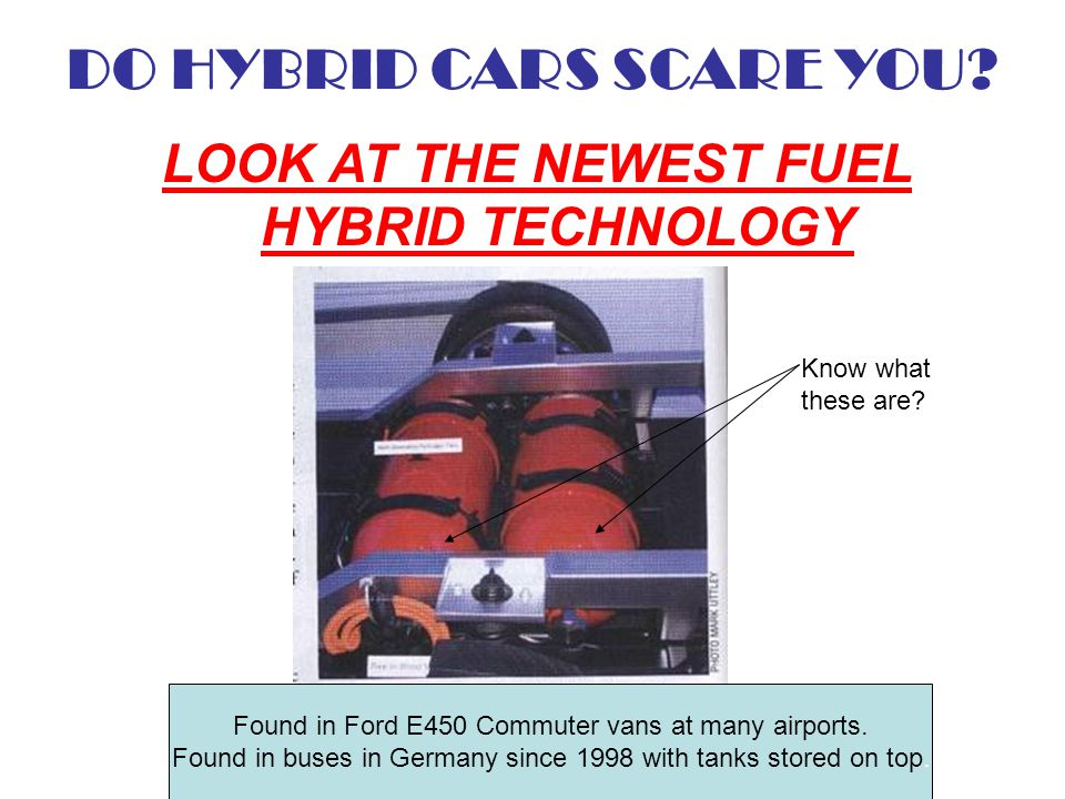 DO HYBRID CARS SCARE YOU? LOOK AT THE NEWEST FUEL HYBRID TECHNOLOGY Know what these are? Found in Ford E450 Commuter vans at many airports. Found in b