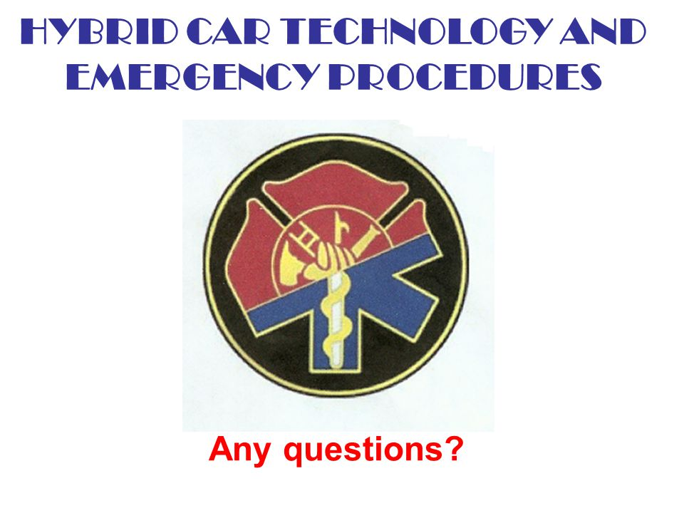 HYBRID CAR TECHNOLOGY AND EMERGENCY PROCEDURES Any questions?