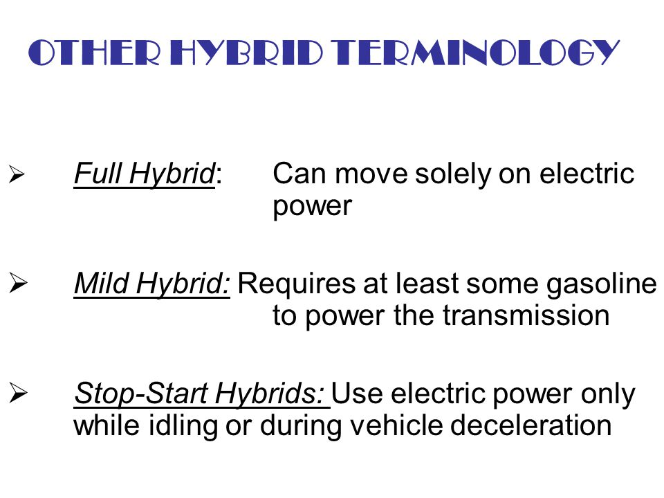 OTHER HYBRID TERMINOLOGY Full Hybrid: Can move solely on electric power Mild Hybrid: Requires at least some gasoline to power the transmission Stop-St