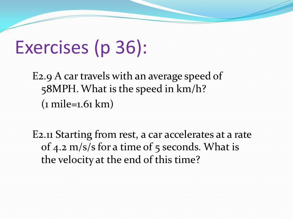 Exercises (p 36): E2.9 A car travels with an average speed of 58MPH.