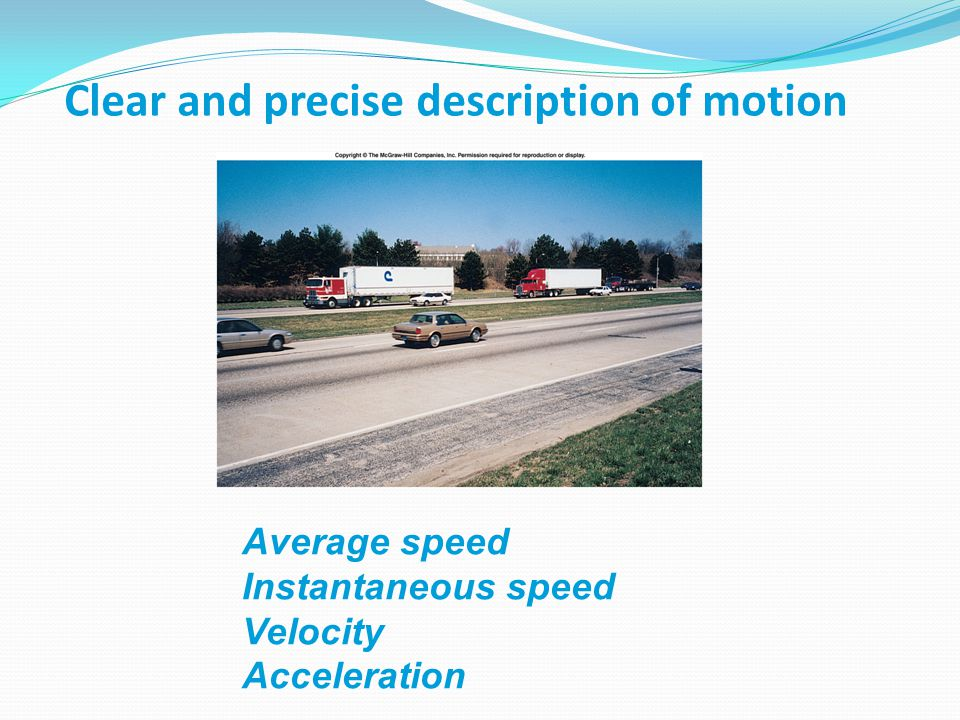 Clear and precise description of motion Average speed Instantaneous speed Velocity Acceleration