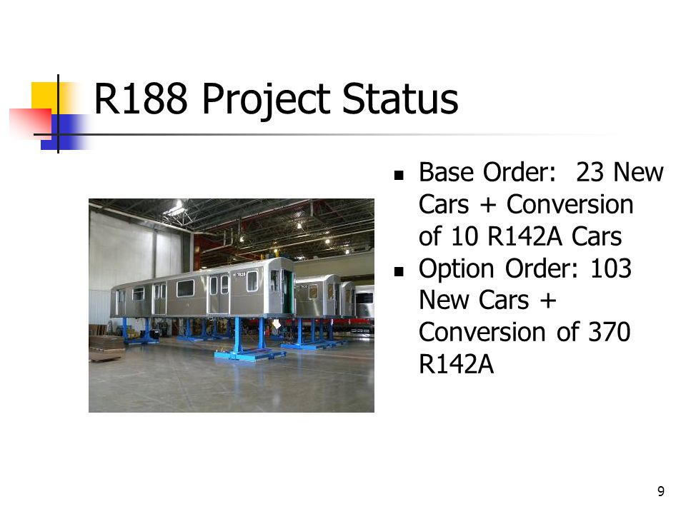 9 R188 Project Status Base Order: 23 New Cars + Conversion of 10 R142A Cars Option Order: 103 New Cars + Conversion of 370 R142A