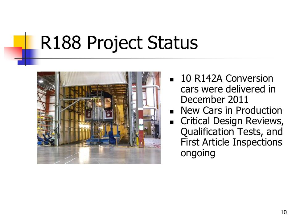 10 R188 Project Status 10 R142A Conversion cars were delivered in December 2011 New Cars in Production Critical Design Reviews, Qualification Tests, a