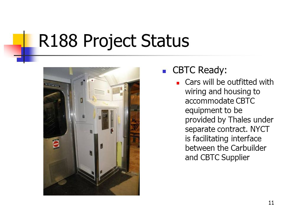 11 R188 Project Status CBTC Ready: Cars will be outfitted with wiring and housing to accommodate CBTC equipment to be provided by Thales under separat