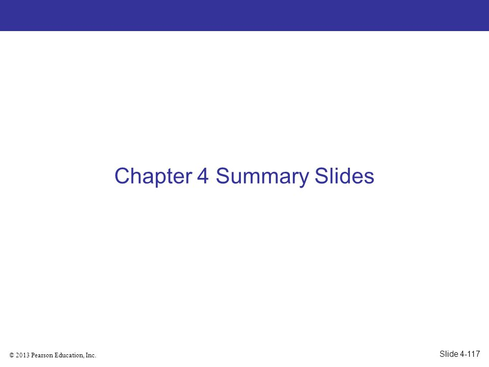 © 2013 Pearson Education, Inc. Chapter 4 Summary Slides Slide 4-117
