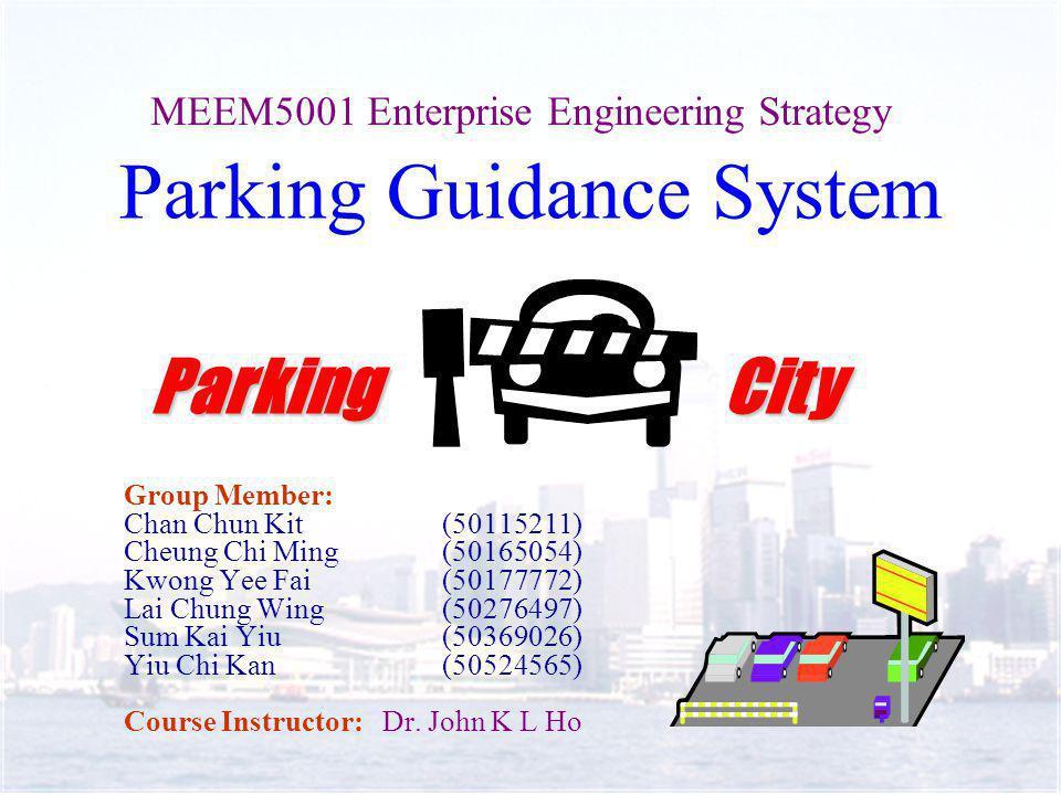 Parking Guidance System Group Member: Chan Chun Kit(50115211) Cheung Chi Ming(50165054) Kwong Yee Fai(50177772) Lai Chung Wing(50276497) Sum Kai Yiu(50369026) Yiu Chi Kan(50524565) Course Instructor: Dr.