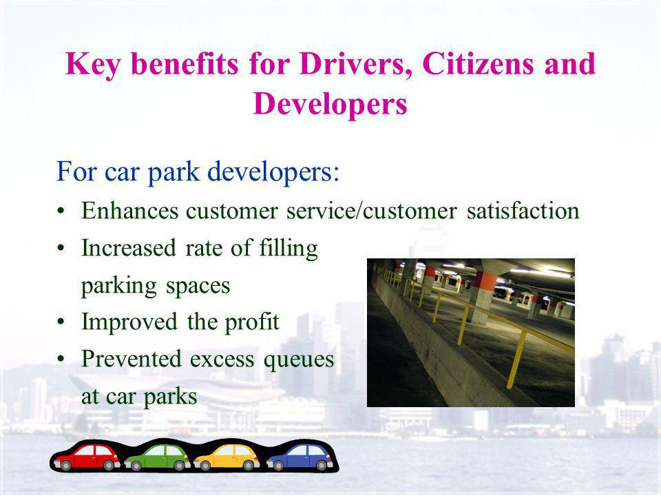 Key benefits for Drivers, Citizens and Developers For car park developers: Enhances customer service/customer satisfaction Increased rate of filling parking spaces Improved the profit Prevented excess queues at car parks
