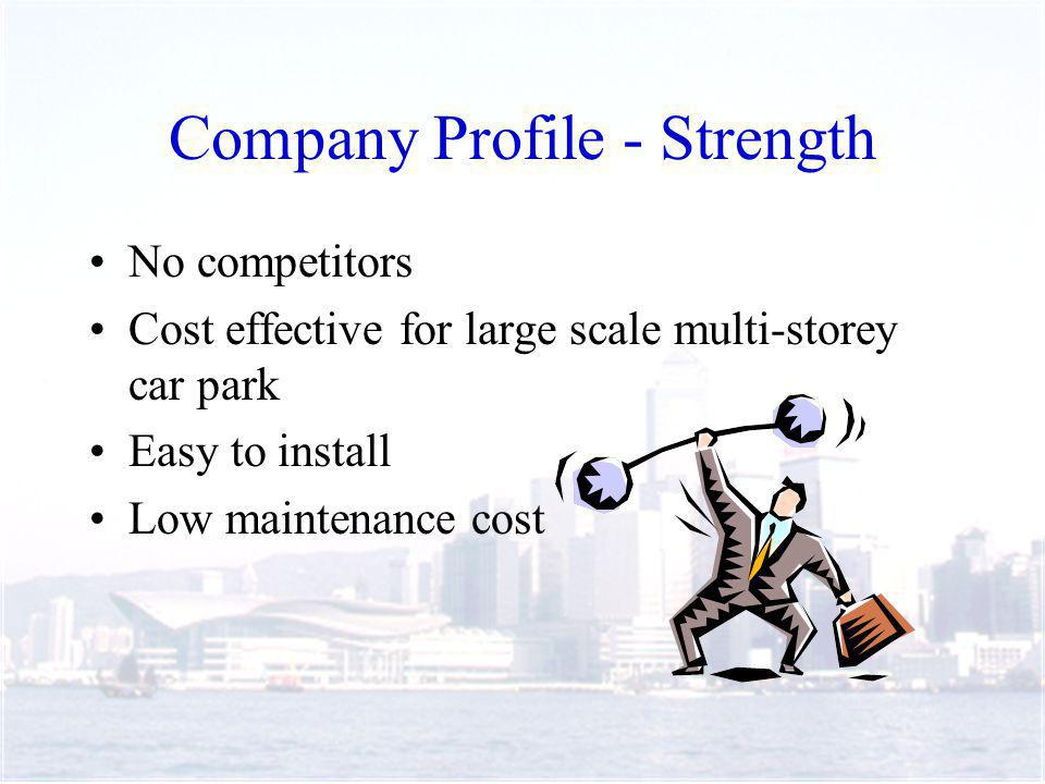 Company Profile - Strength No competitors Cost effective for large scale multi-storey car park Easy to install Low maintenance cost