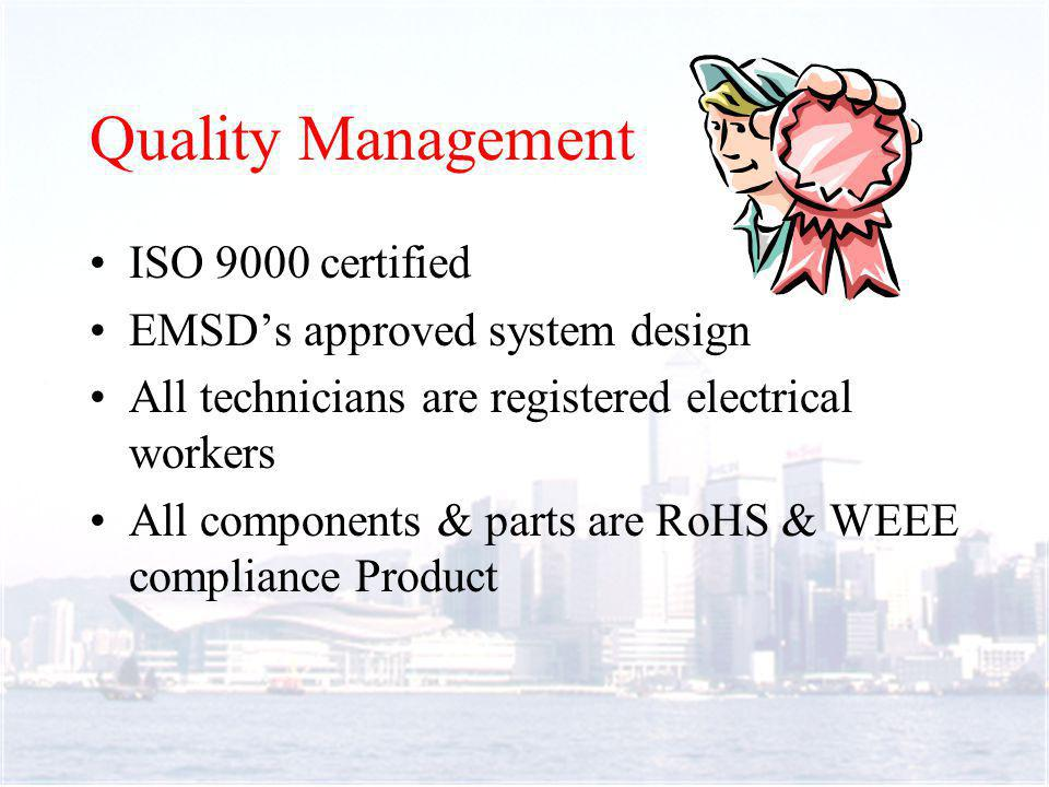 Quality Management ISO 9000 certified EMSDs approved system design All technicians are registered electrical workers All components & parts are RoHS & WEEE compliance Product