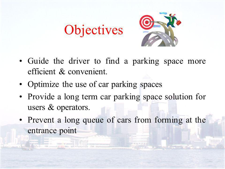 Environment Analysis Finding a space in a car park can be difficult and stressful Reduce the time of searching space in order to reduce parking time Look for a solution for reduce air and noise pollution from vehicle in urban area No similar parking management system in HK Suitable for multi-storey car park in crowed district e.g.