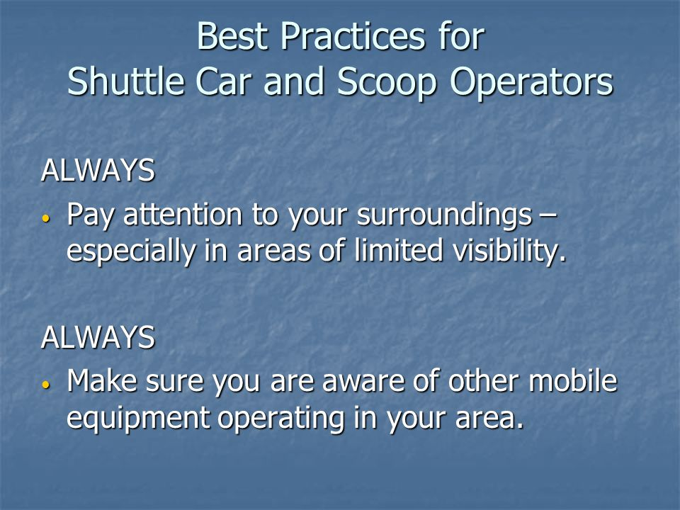 Best Practices for Shuttle Car and Scoop Operators ALWAYS Make sure that all persons are in the clear before tramming mobile equipment.