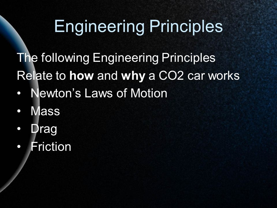 Engineering Principles The following Engineering Principles Relate to how and why a CO2 car works Newtons Laws of Motion Mass Drag Friction